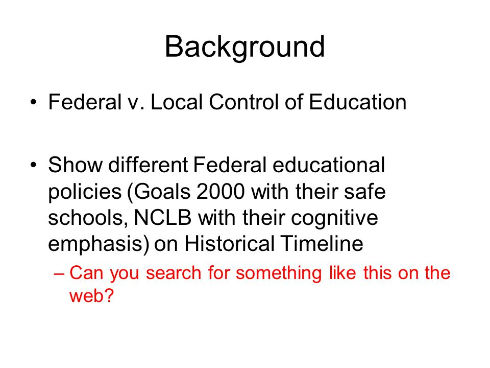 Background Federal v. Local Control of Education Show different Federal educational policies (Goals 2000 with their safe schools, NCLB with their cogn