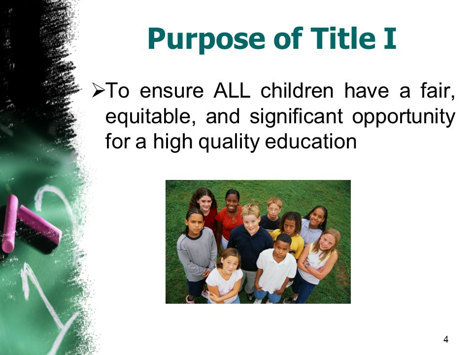 4 Purpose of Title I  To ensure ALL children have a fair, equitable, and significant opportunity for a high quality education