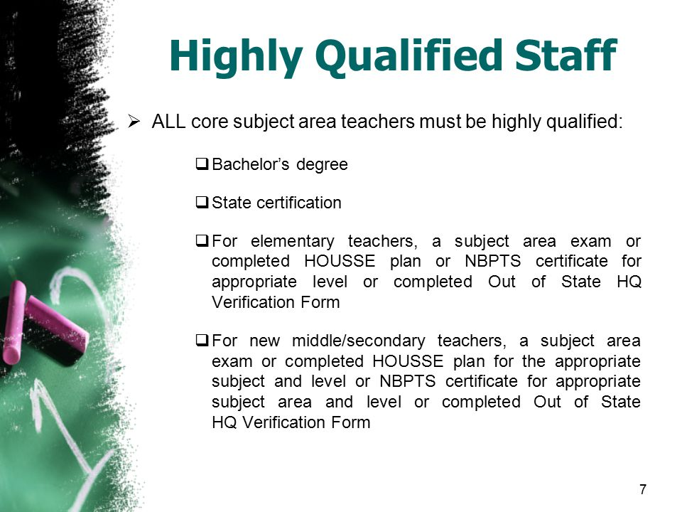 7 Highly Qualified Staff  ALL core subject area teachers must be highly qualified:  Bachelor's degree  State certification  For elementary teacher
