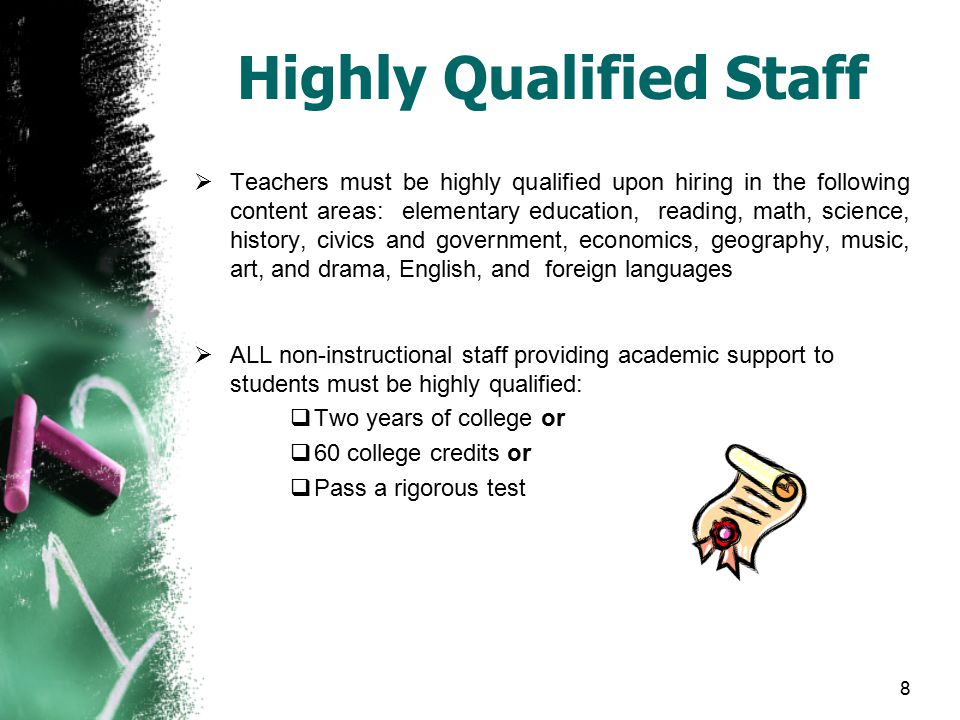 Highly Qualified Staff  Teachers must be highly qualified upon hiring in the following content areas: elementary education, reading, math, science, history, civics and government, economics, geography, music, art, and drama, English, and foreign languages  ALL non-instructional staff providing academic support to students must be highly qualified:  Two years of college or  60 college credits or  Pass a rigorous test 8