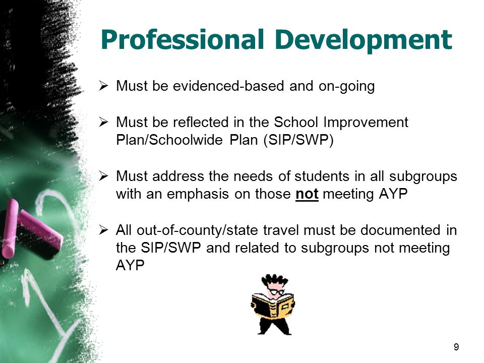 9 Professional Development  Must be evidenced-based and on-going  Must be reflected in the School Improvement Plan/Schoolwide Plan (SIP/SWP)  Must