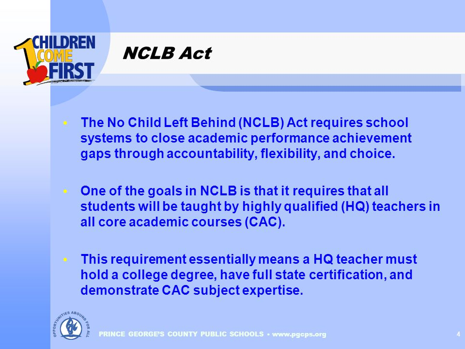 PRINCE GEORGE'S COUNTY PUBLIC SCHOOLS www.pgcps.org 4 NCLB Act The No Child Left Behind (NCLB) Act requires school systems to close academic performance achievement gaps through accountability, flexibility, and choice.
