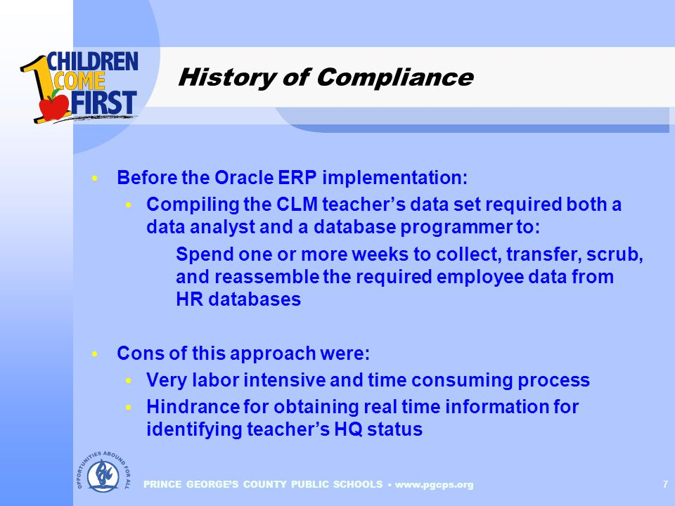 PRINCE GEORGE'S COUNTY PUBLIC SCHOOLS www.pgcps.org 7 History of Compliance Before the Oracle ERP implementation: Compiling the CLM teacher's data set required both a data analyst and a database programmer to: Spend one or more weeks to collect, transfer, scrub, and reassemble the required employee data from HR databases Cons of this approach were: Very labor intensive and time consuming process Hindrance for obtaining real time information for identifying teacher's HQ status