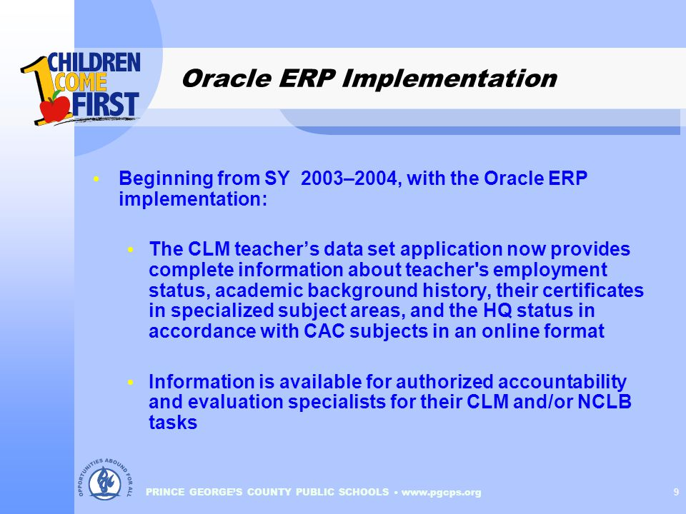 PRINCE GEORGE'S COUNTY PUBLIC SCHOOLS www.pgcps.org 9 Oracle ERP Implementation Beginning from SY 2003–2004, with the Oracle ERP implementation: The CLM teacher's data set application now provides complete information about teacher s employment status, academic background history, their certificates in specialized subject areas, and the HQ status in accordance with CAC subjects in an online format Information is available for authorized accountability and evaluation specialists for their CLM and/or NCLB tasks