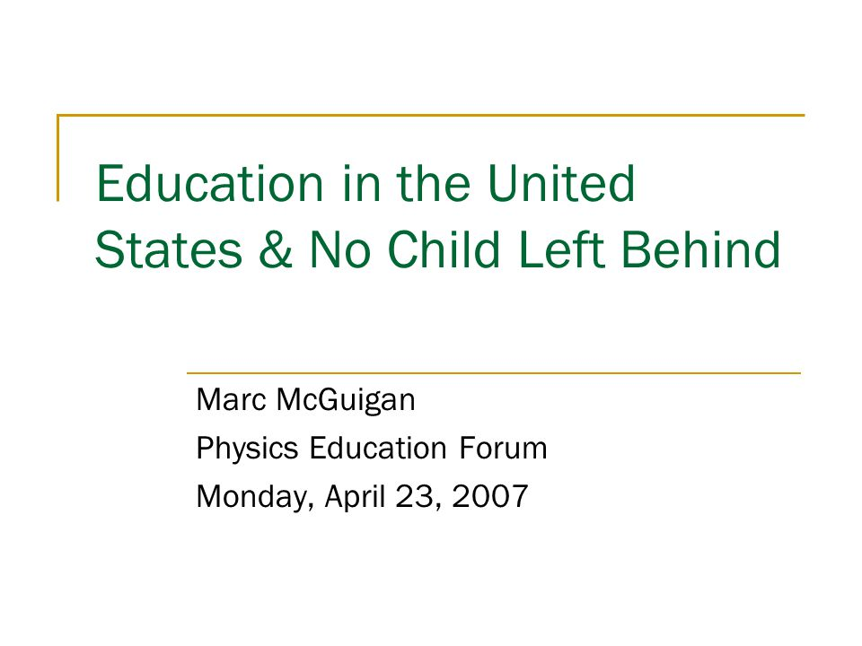 Education in the United States & No Child Left Behind Marc McGuigan Physics Education Forum Monday, April 23, 2007