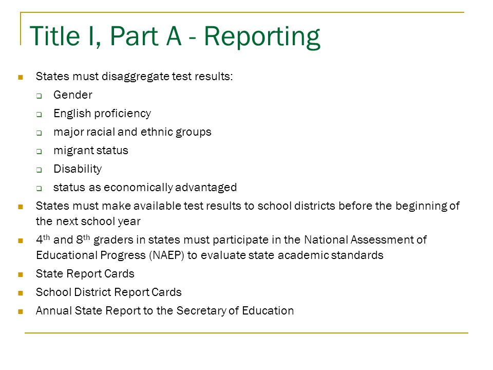 Title I, Part A - Reporting States must disaggregate test results:  Gender  English proficiency  major racial and ethnic groups  migrant status  Disability  status as economically advantaged States must make available test results to school districts before the beginning of the next school year 4 th and 8 th graders in states must participate in the National Assessment of Educational Progress (NAEP) to evaluate state academic standards State Report Cards School District Report Cards Annual State Report to the Secretary of Education