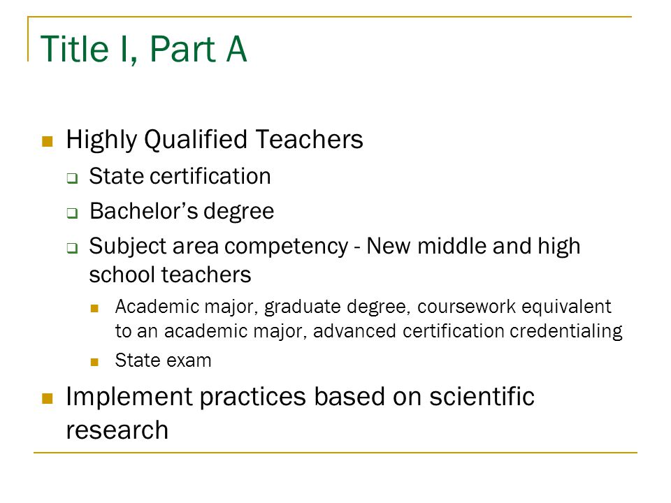 Title I, Part A Highly Qualified Teachers  State certification  Bachelor's degree  Subject area competency - New middle and high school teachers Academic major, graduate degree, coursework equivalent to an academic major, advanced certification credentialing State exam Implement practices based on scientific research
