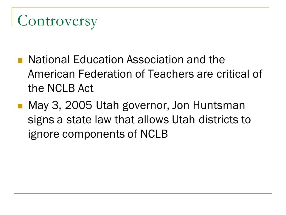 Controversy National Education Association and the American Federation of Teachers are critical of the NCLB Act May 3, 2005 Utah governor, Jon Huntsma