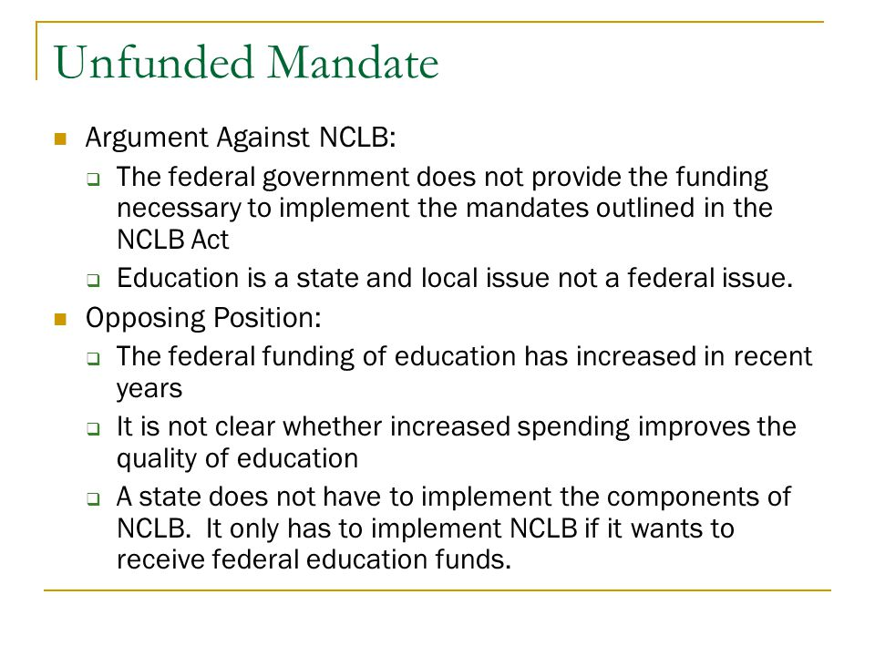 Unfunded Mandate Argument Against NCLB:  The federal government does not provide the funding necessary to implement the mandates outlined in the NCLB Act  Education is a state and local issue not a federal issue.