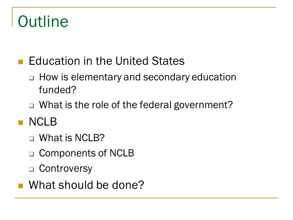Outline Education in the United States  How is elementary and secondary education funded?  What is the role of the federal government? NCLB  What i