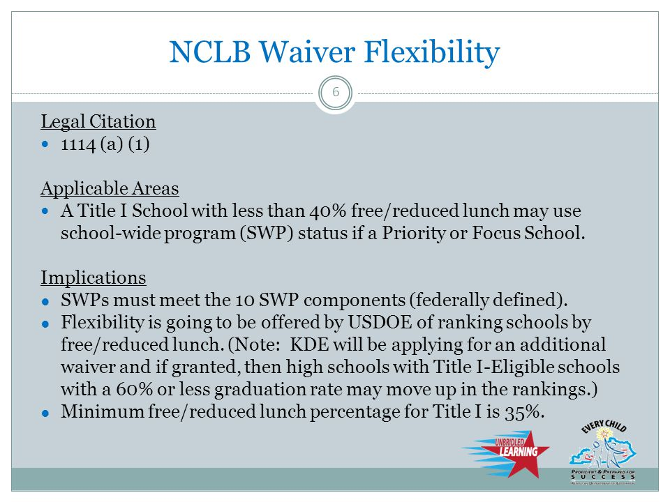 NCLB Waiver Flexibility Legal Citation 1114 (a) (1) Applicable Areas A Title I School with less than 40% free/reduced lunch may use school-wide program (SWP) status if a Priority or Focus School.