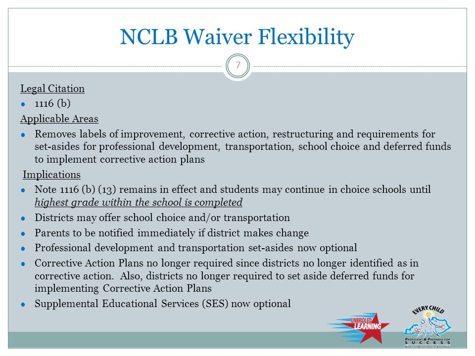 NCLB Waiver Flexibility Legal Citation ● 1116 (b) Applicable Areas ● Removes labels of improvement, corrective action, restructuring and requirements for set-asides for professional development, transportation, school choice and deferred funds to implement corrective action plans Implications ● Note 1116 (b) (13) remains in effect and students may continue in choice schools until highest grade within the school is completed ● Districts may offer school choice and/or transportation ● Parents to be notified immediately if district makes change ● Professional development and transportation set-asides now optional ● Corrective Action Plans no longer required since districts no longer identified as in corrective action.