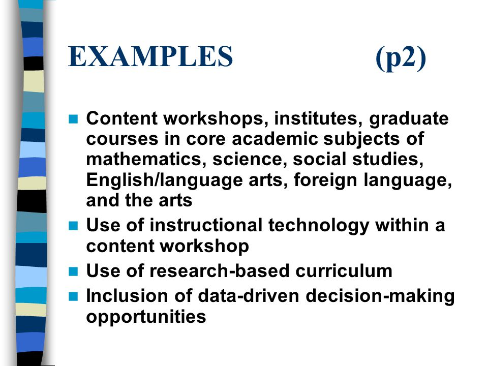 EXAMPLES (p2) Content workshops, institutes, graduate courses in core academic subjects of mathematics, science, social studies, English/language arts, foreign language, and the arts Use of instructional technology within a content workshop Use of research-based curriculum Inclusion of data-driven decision-making opportunities