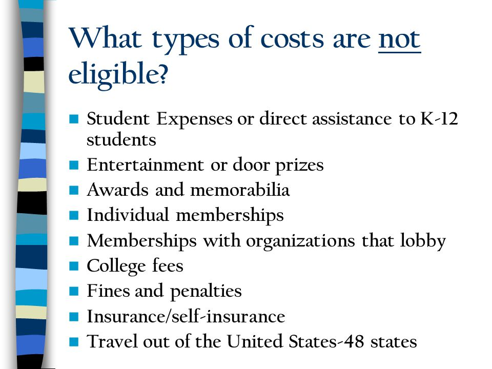 What types of costs are not eligible? Student Expenses or direct assistance to K-12 students Entertainment or door prizes Awards and memorabilia Indiv