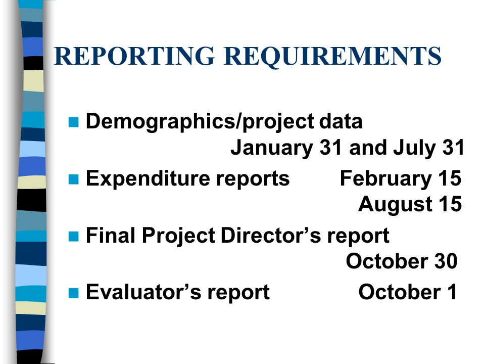 REPORTING REQUIREMENTS Demographics/project data January 31 and July 31 Expenditure reports February 15 August 15 Final Project Director's report October 30 Evaluator's reportOctober 1