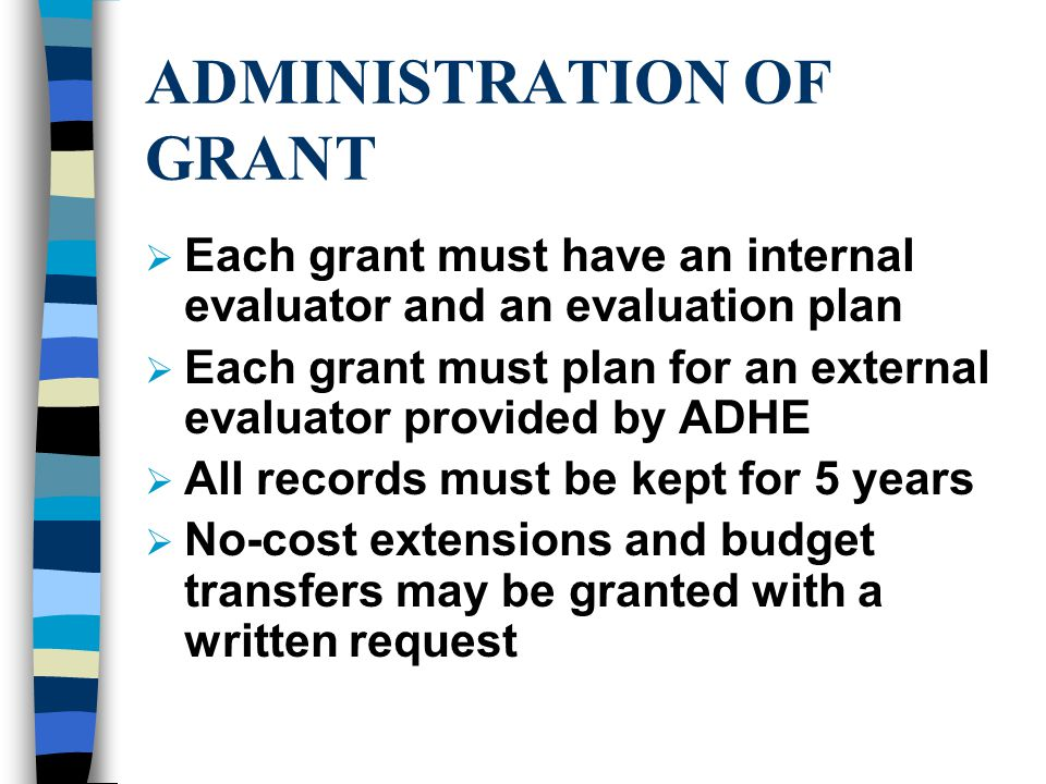 ADMINISTRATION OF GRANT  Each grant must have an internal evaluator and an evaluation plan  Each grant must plan for an external evaluator provided by ADHE  All records must be kept for 5 years  No-cost extensions and budget transfers may be granted with a written request