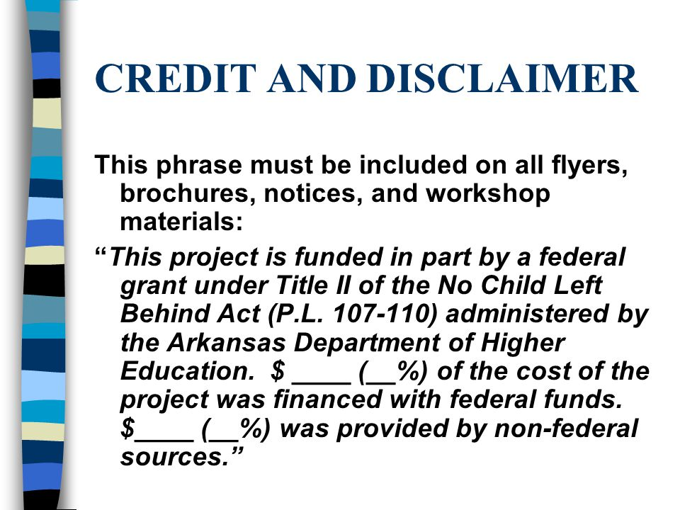 CREDIT AND DISCLAIMER This phrase must be included on all flyers, brochures, notices, and workshop materials: This project is funded in part by a federal grant under Title II of the No Child Left Behind Act (P.L.