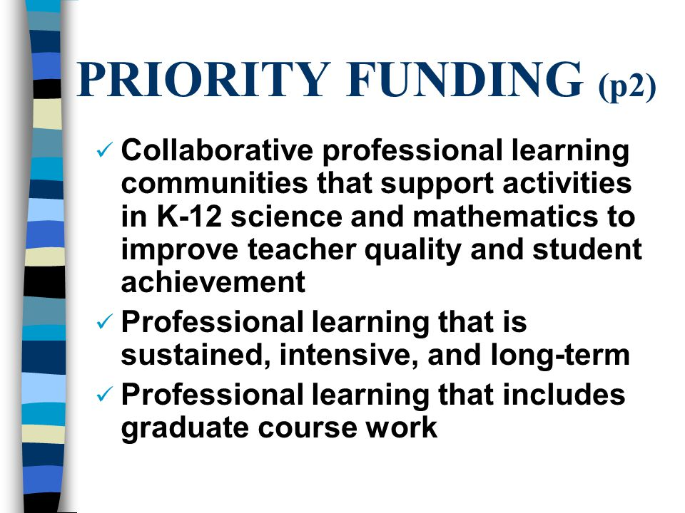 PRIORITY FUNDING (p2) Collaborative professional learning communities that support activities in K-12 science and mathematics to improve teacher quality and student achievement Professional learning that is sustained, intensive, and long-term Professional learning that includes graduate course work