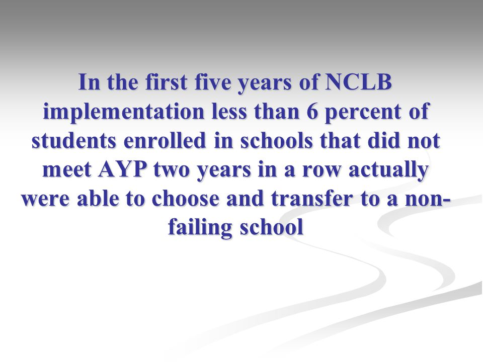 In the first five years of NCLB implementation less than 6 percent of students enrolled in schools that did not meet AYP two years in a row actually were able to choose and transfer to a non- failing school