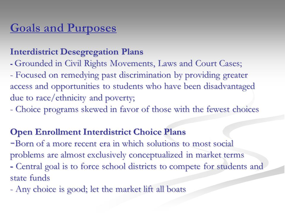 Goals and Purposes Interdistrict Desegregation Plans - Grounded in Civil Rights Movements, Laws and Court Cases; - Focused on remedying past discrimination by providing greater access and opportunities to students who have been disadvantaged due to race/ethnicity and poverty; - Choice programs skewed in favor of those with the fewest choices Open Enrollment Interdistrict Choice Plans - Born of a more recent era in which solutions to most social problems are almost exclusively conceptualized in market terms - Central goal is to force school districts to compete for students and state funds - Any choice is good; let the market lift all boats
