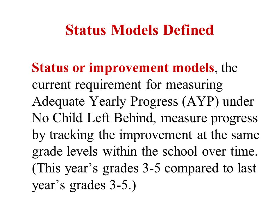 Growth Models Defined Growth models generally refer to accountability models that assess the progress of a cohort of individual students over time with the intent of measuring the progress these students have made (Performance in fourth grade compared to performance in third grade).