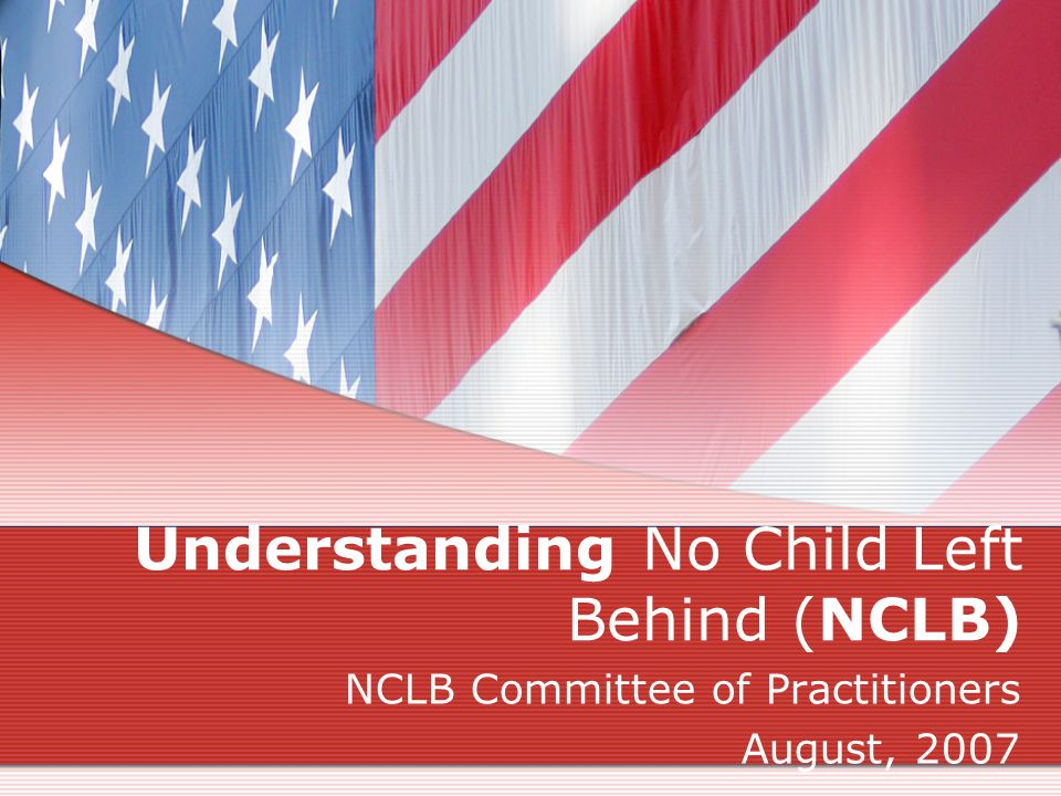 Understanding No Child Left Behind (NCLB) NCLB Committee of Practitioners August, 2007