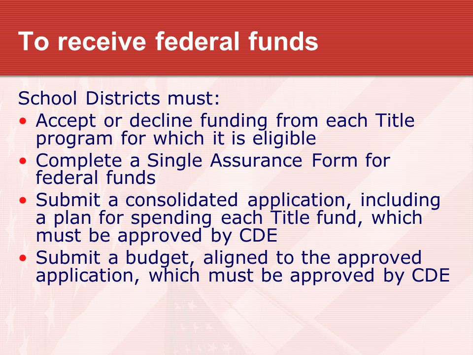 To receive federal funds School Districts must: Accept or decline funding from each Title program for which it is eligible Complete a Single Assurance Form for federal funds Submit a consolidated application, including a plan for spending each Title fund, which must be approved by CDE Submit a budget, aligned to the approved application, which must be approved by CDE
