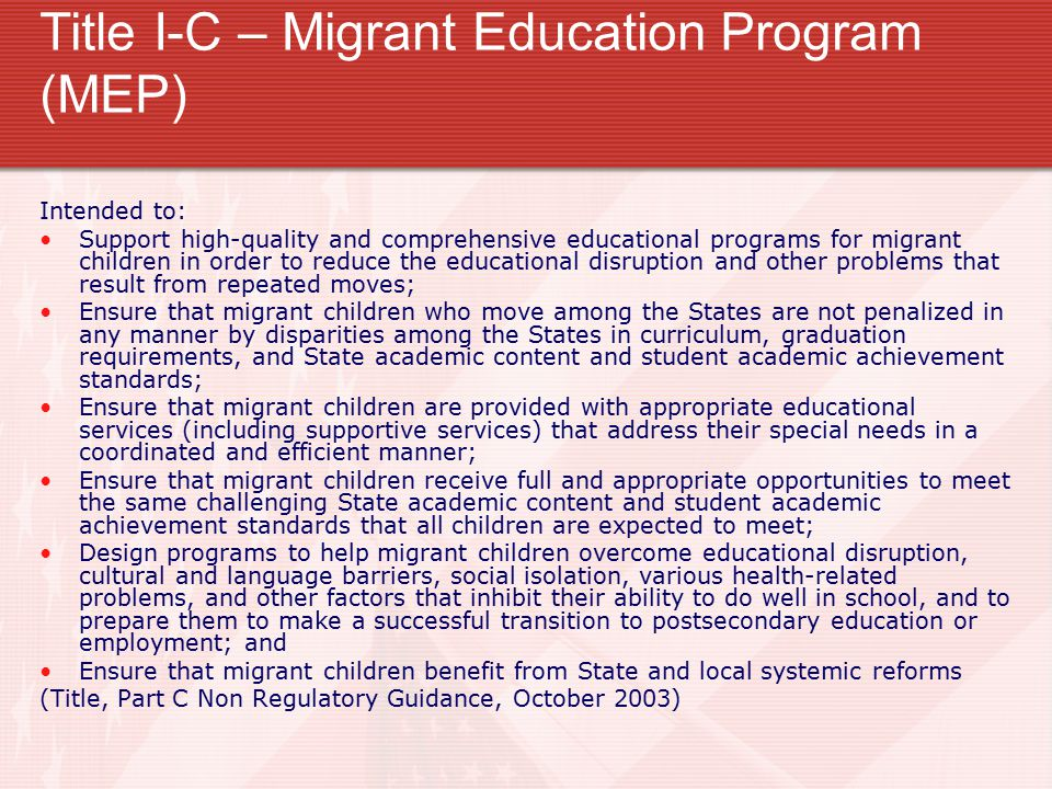 Title I-C – Migrant Education Program (MEP) Intended to: Support high-quality and comprehensive educational programs for migrant children in order to