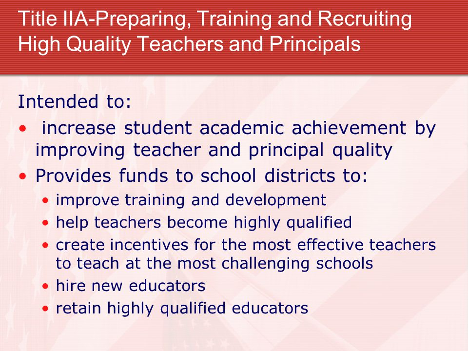 Title IIA-Preparing, Training and Recruiting High Quality Teachers and Principals Intended to: increase student academic achievement by improving teacher and principal quality Provides funds to school districts to: improve training and development help teachers become highly qualified create incentives for the most effective teachers to teach at the most challenging schools hire new educators retain highly qualified educators