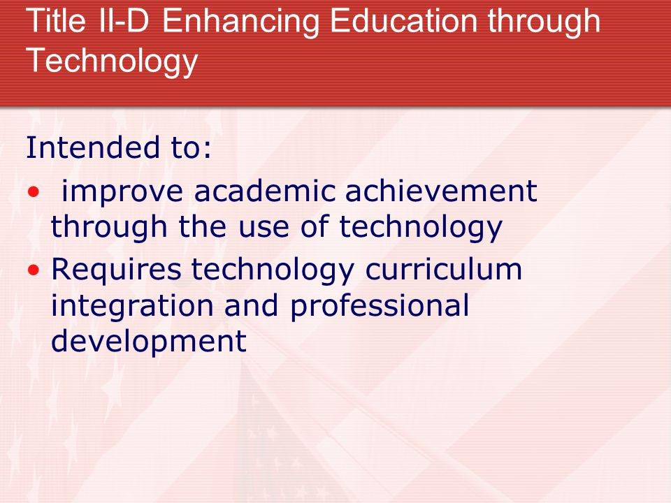Title II-D Enhancing Education through Technology Intended to: improve academic achievement through the use of technology Requires technology curriculum integration and professional development