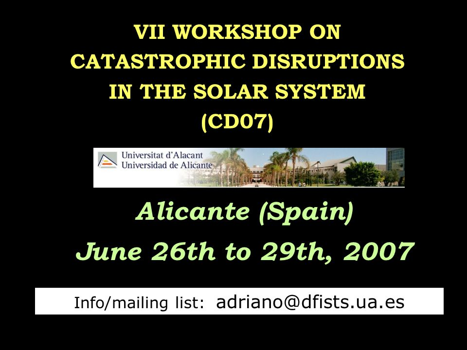 VII WORKSHOP ON CATASTROPHIC DISRUPTIONS IN THE SOLAR SYSTEM (CD07) Alicante (Spain) June 26th to 29th, 2007 Info/mailing list: adriano@dfists.ua.es
