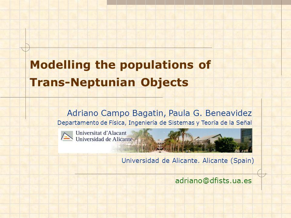 Universidad de Alicante. Alicante (Spain) Modelling the populations of Trans-Neptunian Objects adriano@dfists.ua.es Adriano Campo Bagatin, Paula G. Be