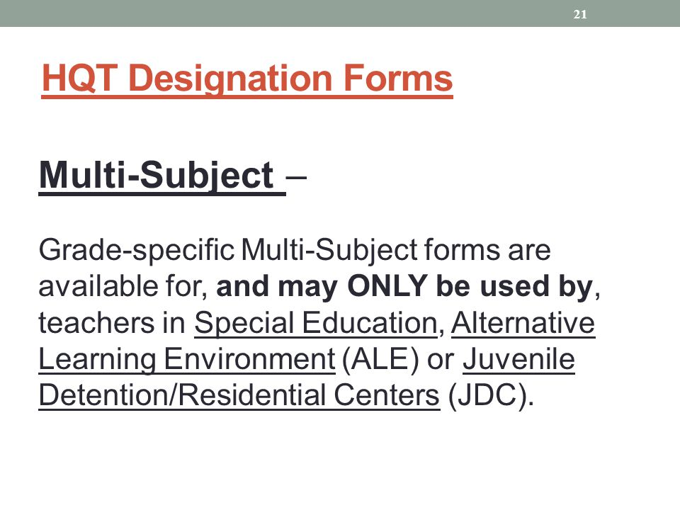 HQT Designation Forms Multi-Subject – Grade-specific Multi-Subject forms are available for, and may ONLY be used by, teachers in Special Education, Alternative Learning Environment (ALE) or Juvenile Detention/Residential Centers (JDC).