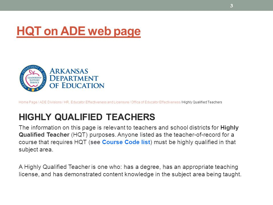 HQT on ADE web page Home Page / ADE Divisions / HR, Educator Effectiveness and Licensure / Office of Educator Effectiveness / Highly Qualified Teachers HIGHLY QUALIFIED TEACHERS The information on this page is relevant to teachers and school districts for Highly Qualified Teacher (HQT) purposes.