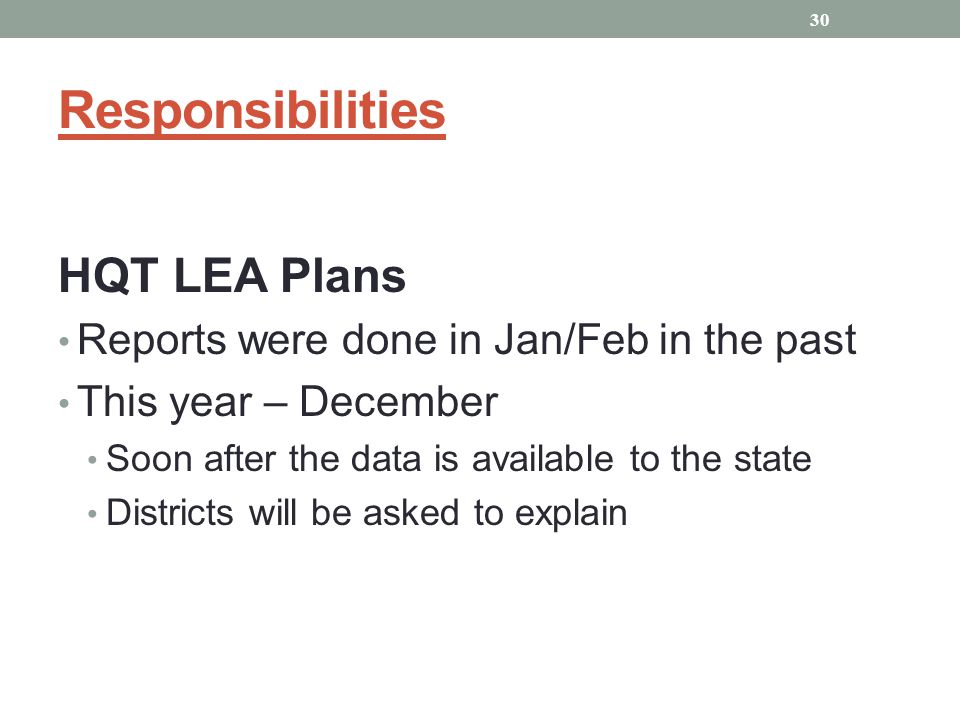 HQT LEA Plans Reports were done in Jan/Feb in the past This year – December Soon after the data is available to the state Districts will be asked to explain 30 Responsibilities