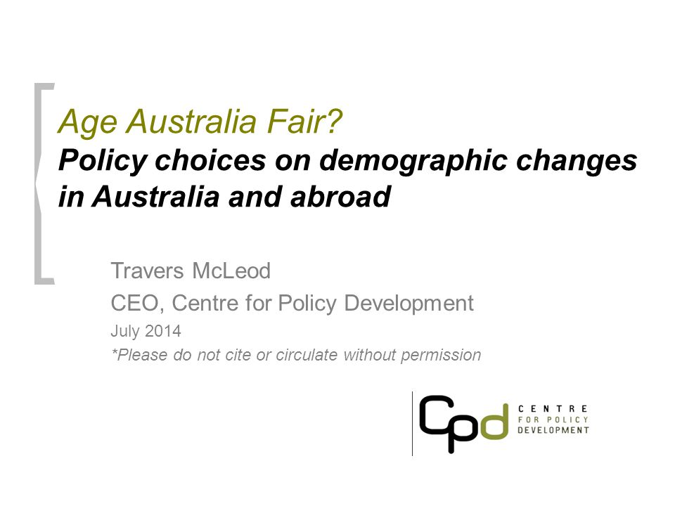Age Australia Fair? Policy choices on demographic changes in Australia and abroad Travers McLeod CEO, Centre for Policy Development July 2014 *Please