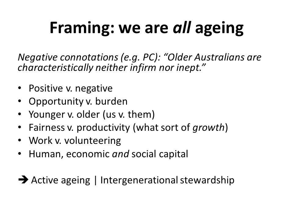 "Framing: we are all ageing Negative connotations (e.g. PC): ""Older Australians are characteristically neither infirm nor inept."" Positive v. negative"