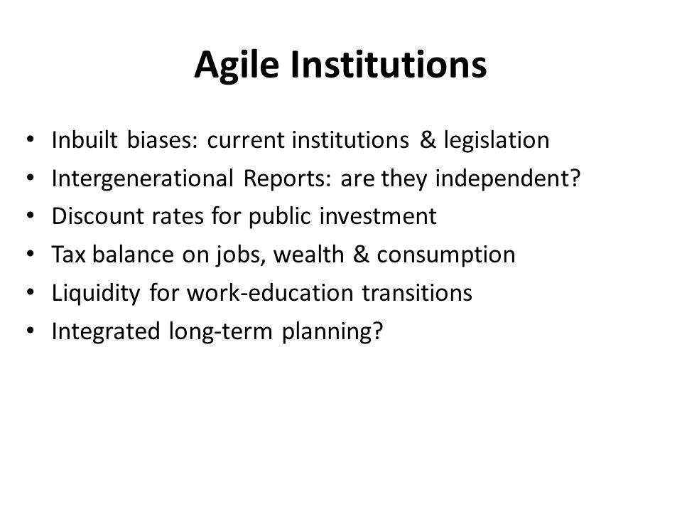 Agile Institutions Inbuilt biases: current institutions & legislation Intergenerational Reports: are they independent.