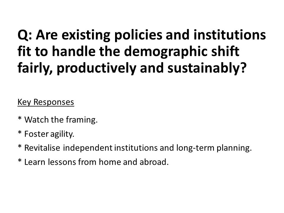 Q: Are existing policies and institutions fit to handle the demographic shift fairly, productively and sustainably? Key Responses * Watch the framing.
