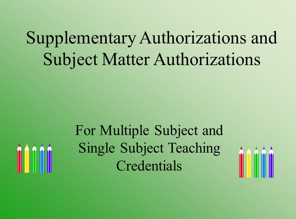 Supplementary Authorizations and Subject Matter Authorizations For Multiple Subject and Single Subject Teaching Credentials