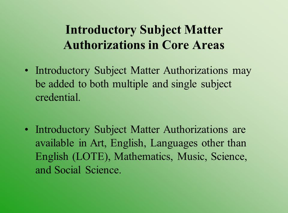 Introductory Subject Matter Authorizations in Core Areas Introductory Subject Matter Authorizations may be added to both multiple and single subject credential.