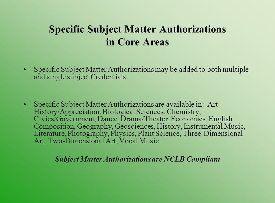 Specific Subject Matter Authorizations in Core Areas Specific Subject Matter Authorizations may be added to both multiple and single subject Credentials Specific Subject Matter Authorizations are available in: Art History/Appreciation, Biological Sciences, Chemistry, Civics/Government, Dance, Drama/Theater, Economics, English Composition, Geography, Geosciences, History, Instrumental Music, Literature, Photography, Physics, Plant Science, Three-Dimensional Art, Two-Dimensional Art, Vocal Music Subject Matter Authorizations are NCLB Compliant