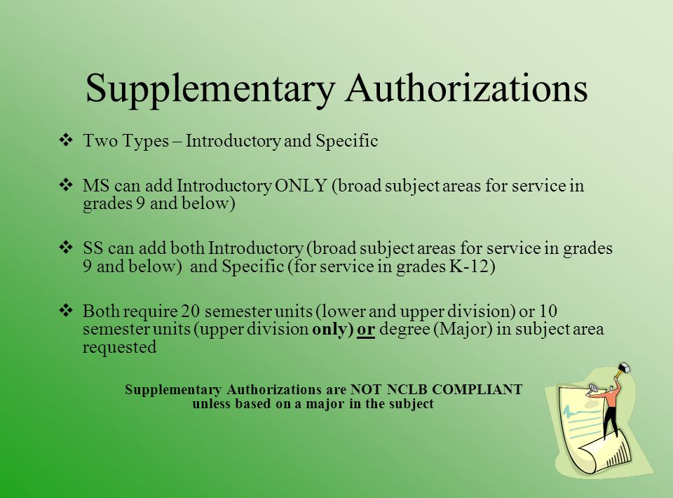 Supplementary Authorizations  Two Types – Introductory and Specific  MS can add Introductory ONLY (broad subject areas for service in grades 9 and below)  SS can add both Introductory (broad subject areas for service in grades 9 and below) and Specific (for service in grades K-12)  Both require 20 semester units (lower and upper division) or 10 semester units (upper division only) or degree (Major) in subject area requested Supplementary Authorizations are NOT NCLB COMPLIANT unless based on a major in the subject