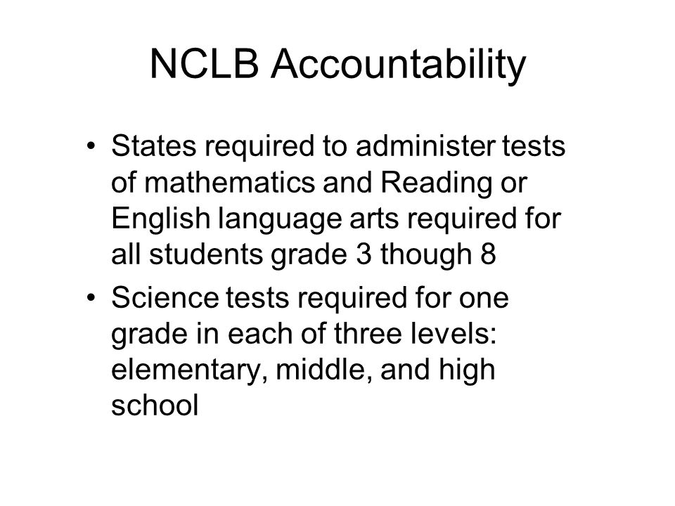 NCLB Accountability States required to administer tests of mathematics and Reading or English language arts required for all students grade 3 though 8