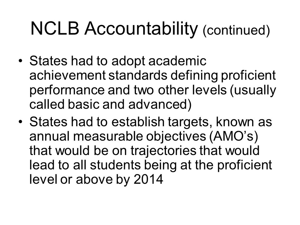 NCLB Accountability (continued) States had to adopt academic achievement standards defining proficient performance and two other levels (usually called basic and advanced) States had to establish targets, known as annual measurable objectives (AMO's) that would be on trajectories that would lead to all students being at the proficient level or above by 2014