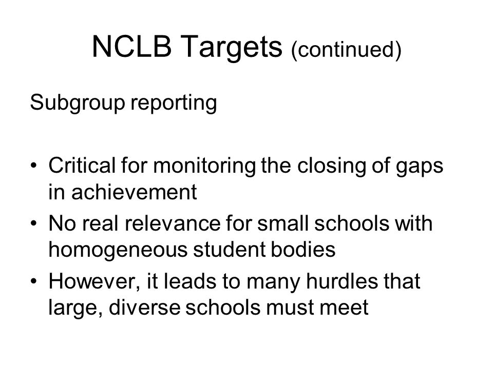 NCLB Targets (continued) Subgroup reporting Critical for monitoring the closing of gaps in achievement No real relevance for small schools with homoge