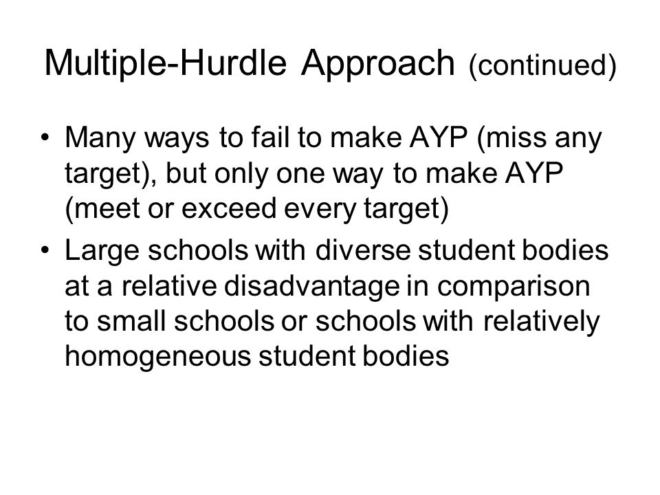Multiple-Hurdle Approach (continued) Many ways to fail to make AYP (miss any target), but only one way to make AYP (meet or exceed every target) Large schools with diverse student bodies at a relative disadvantage in comparison to small schools or schools with relatively homogeneous student bodies