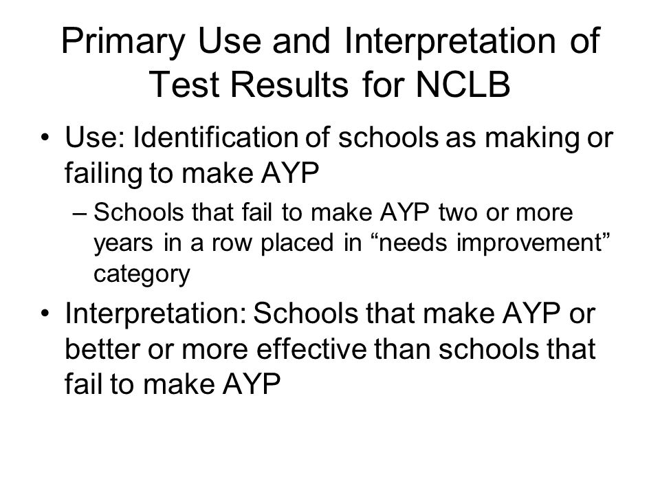 Primary Use and Interpretation of Test Results for NCLB Use: Identification of schools as making or failing to make AYP –Schools that fail to make AYP two or more years in a row placed in needs improvement category Interpretation: Schools that make AYP or better or more effective than schools that fail to make AYP