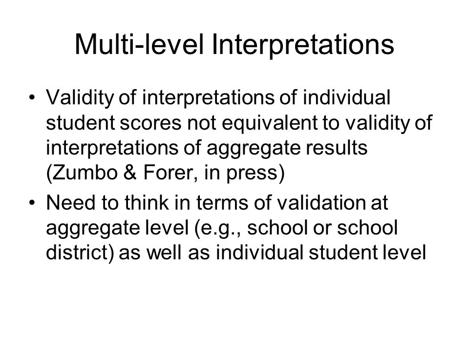Multi-level Interpretations Validity of interpretations of individual student scores not equivalent to validity of interpretations of aggregate results (Zumbo & Forer, in press) Need to think in terms of validation at aggregate level (e.g., school or school district) as well as individual student level