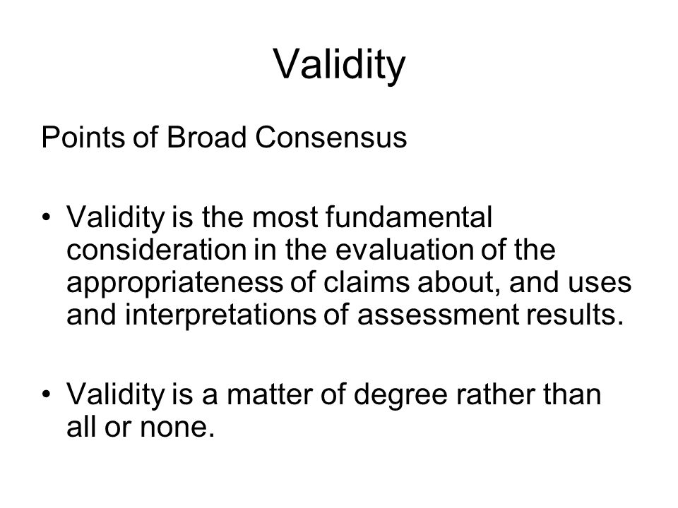 Validity Points of Broad Consensus Validity is the most fundamental consideration in the evaluation of the appropriateness of claims about, and uses and interpretations of assessment results.
